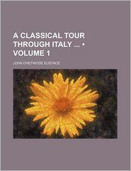 A Classical Tour Through Italy (Volume 1) - John Chetwode Eustace