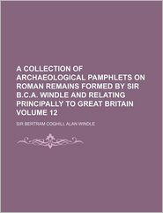 A Collection Of Archaeological Pamphlets On Roman Remains Formed By Sir B.C.A. Windle And Relating Principally To Great Britain (Volume 12) - Bertram Coghill Alan Windle