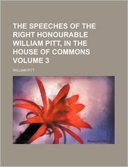 The Speeches Of The Right Honourable William Pitt, In The House Of Commons (Volume 3) - William Pitt