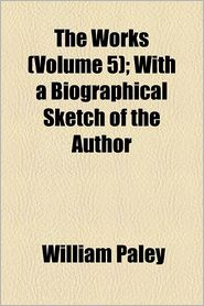 The Works (Volume 5); With A Biographical Sketch Of The Author - William Paley