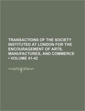 Transactions Of The Society Instituted At London For The Encouragement Of Arts, Manufactures, And Commerce (41-42)