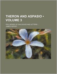 Theron And Aspasio (Volume 3); Or A Series Of Dialogues And Letters - James Hervey