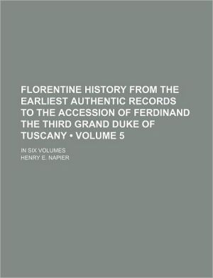 Florentine History From The Earliest Authentic Records To The Accession Of Ferdinand The Third Grand Duke Of Tuscany (Volume 5); In Six Volumes - Henry E. Napier