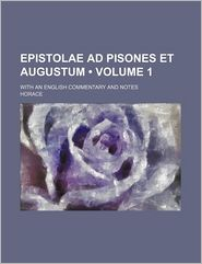 Epistolae Ad Pisones Et Augustum (Volume 1); With An English Commentary And Notes - Horace