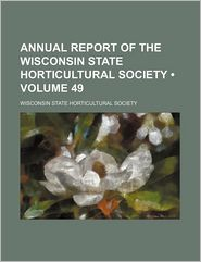 Annual Report Of The Wisconsin State Horticultural Society (Volume 49) - General Books