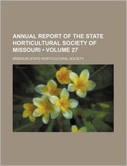 Annual Report Of The State Horticultural Society Of Missouri (Volume 27) - Missouri State Horticultural Society