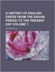 A History Of English Dress From The Saxon Period To The Present Day (Volume 1) - Georgiana Hill