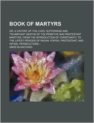 Book Of Martyrs; Or, A History Of The Lives, Sufferings And Triumphant Deaths Of The Primitive And Protestant Martyrs, From The Introduction Of - Amos Blanchard