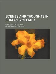 Scenes And Thoughts In Europe (Volume 2); First[-Second] Series - George Henry Calvert