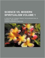 Science Vs. Modern Spiritualism (Volume 1); A Treatise On Turning Tables, The Supernatural In General, And Spirits - Ag Nor Gasparin