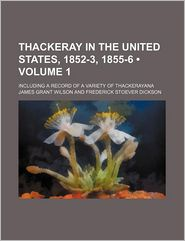 Thackeray In The United States, 1852-3, 1855-6 (Volume 1); Including A Record Of A Variety Of Thackerayana - James Grant Wilson