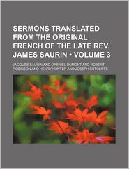 Sermons Translated From The Original French Of The Late Rev. James Saurin (Volume 3) - Jacques Saurin