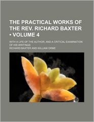 The Practical Works Of The Rev. Richard Baxter (Volume 4); With A Life Of The Author, And A Critical Examination Of His Writings - Richard Baxter