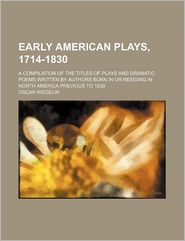 Early American Plays, 1714-1830; A Compilation Of The Titles Of Plays And Dramatic Poems Written By Authors Born In Or Residing In North - Oscar Wegelin