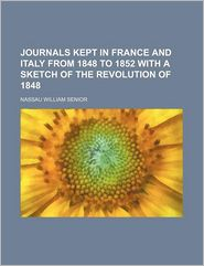 Journals Kept in France and Italy From 1848 to 1852 With a Sketch of the Revolution of 1848 - Nassau William Senior