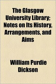 The Glasgow University Library; Notes On Its History, Arrangements, And Aims - William Purdie Dickson