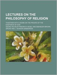 Lectures on the Philosophy of Religion (Volume 1); Together With a Work on the Proofs of the Existence of God - Georg Wilhelm Friedrich Hegel