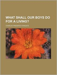 What Shall Our Boys Do for a Living? - Charles Frederick Wingate