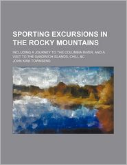 Sporting Excursions In The Rocky Mountains (Volume 1); Including A Journey To The Columbia River, And A Visit To The Sandwich Islands, Chili, - John Kirk Townsend