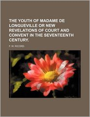 The Youth Of Madame De Longueville Or New Revelations Of Court And Convent In The Seventeenth Century. - F.W. Ricord.