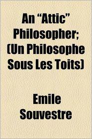 An Attic Philosopher; (Un Philosophe Sous Les Toits) - Mile Souvestre