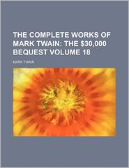The Complete Works Of Mark Twain (Volume 18); The $30,000 Bequest - Mark Twain