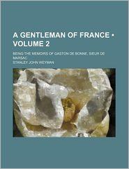 A Gentleman Of France (Volume 2); Being The Memoirs Of Gaston De Bonne, Sieur De Marsac - Stanley John Weyman