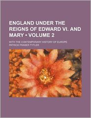 England Under the Reigns of Edward Vi. and Mary (Volume 2); With the Contemporary History of Europe - Patrick Fraser Tytler