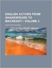 English Actors From Shakespeare to Macready (Volume 2) - Henry Barton Baker