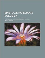 Epistol Ho-Elian (Volume 4); The Familiar Letters Of James Howell - James Howell