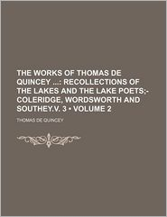 The Works Of Thomas De Quincey (Volume 2); Recollections Of The Lakes And The Lake Poets;-Coleridge, Wordsworth And Southey.V. 3 - Thomas De Quincey