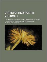Christopher North Volume 2; A Memoir of John Wilson, Late Professor of Moral Philosophy in the University of Edinburgh - Mary Wilson Gordon