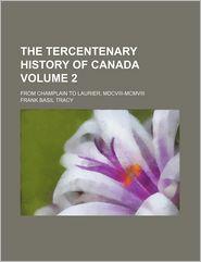 The Tercentenary History Of Canada (Volume 2); From Champlain To Laurier, Mdcviii-Mcmviii - Frank Basil Tracy