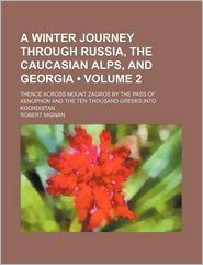 A Winter Journey Through Russia, The Caucasian Alps, And Georgia (Volume 2); Thence Across Mount Zagros By The Pass Of Xenophon And The Ten - Robert Mignan