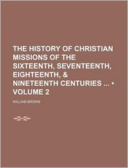 The History of Christian Missions of the Sixteenth, Seventeenth, Eighteenth, & Nineteenth Centuries (Volume 2) - William Brown