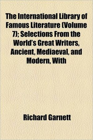 The International Library Of Famous Literature (Volume 7); Selections From The World's Great Writers, Ancient, Mediaeval, And Modern, With