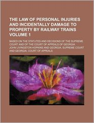 The Law Of Personal Injuries And Incidentally Damage To Property By Railway Trains (Volume 1); Based On The Statutes And Decisions Of The - John Livingston Hopkins
