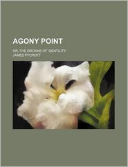 Agony Point; Or, The Groans Of 'Gentility' - James Pycroft