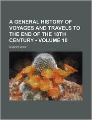 A General History Of Voyages And Travels To The End Of The 18th Century (Volume 10) - Robert Kerr