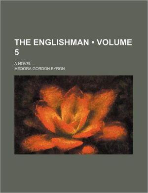 The Englishman (Volume 5); A Novel - Medora Gordon Byron