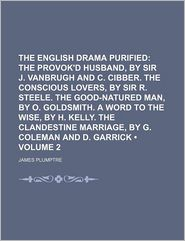 The English Drama Purified (Volume 2); The Provok'd Husband, by Sir J. Vanbrugh and C. Cibber. the Conscious Lovers, by Sir R. Steele. the Good-Natured Man, by O. Goldsmith. a Word to the Wise, by H. Kelly. the Clandestine Marriage, by G. Coleman and D. G - James Plumptre