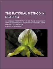 The Rational Method In Reading; An Original Presentation Of Sight And Sound Work That Leads Rapidly To Independent And Intelligent Reading - Edward Gender Ward