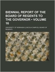 Biennial Report Of The Board Of Regents To The Governor (Volume 16) - University Of Nebraska. Board Regents