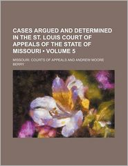 Cases Argued and Determined in the St. Louis Court of Appeals of the State of Missouri (Volume 5) - Missouri. Courts of Appeals
