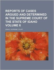 Reports Of Cases Argued And Determined In The Supreme Court Of The State Of Idaho (Volume 6) - Idaho. Supreme Court