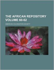 The African Repository Volume 60-62 - American Colonization Society