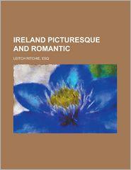 Ireland Picturesque and Romantic - Leitch Ritchie, Esq Leitch Ritchie