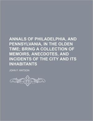 ANNALS OF PHILADELPHIA, AND PENNSYLVANIA, IN THE OLDEN TIME; BRING A COLLECTION OF MEMOIRS, ANECDOTES, AND INCIDENTS OF THE CITY AND ITS INHABITANTS