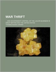 War Thrift; And Government Control Of The Liquor Business In Great Britain And The United States - Thomas Nixon Carver