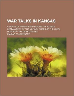 War Talks In Kansas; A Series Of Papers Read Before The Kansas Commandery Of The Military Order Of The Loyal Legion Of The United States - Kansas Commandery